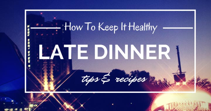 late dinner - how to keep it healthy